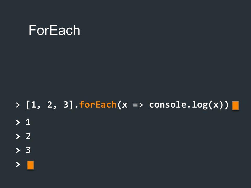 ForEach > [1, 2, 3].forEach(x => console.log(x)) > 1 > 2